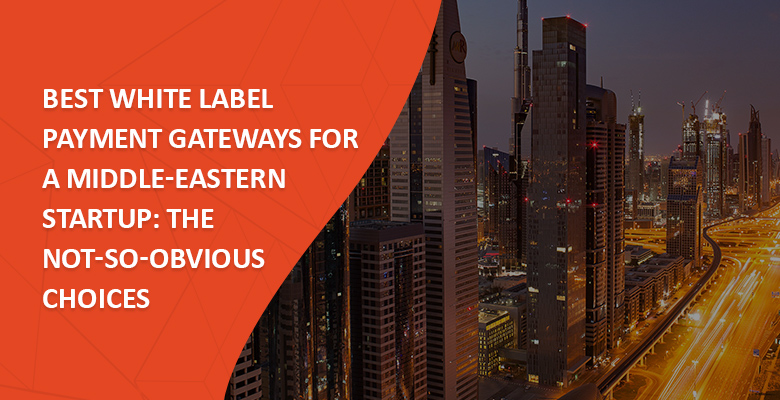 Best White Label Payment Gateways for a Middle-Eastern Startup: The Not-so-obvious Choices